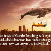 The-whole-basis-of-Gentle-Teaching-isn't-trying-to-change-the-individual's-behaviour-but-rather-changing-our-approach-on-how-we-serve-the-individuals