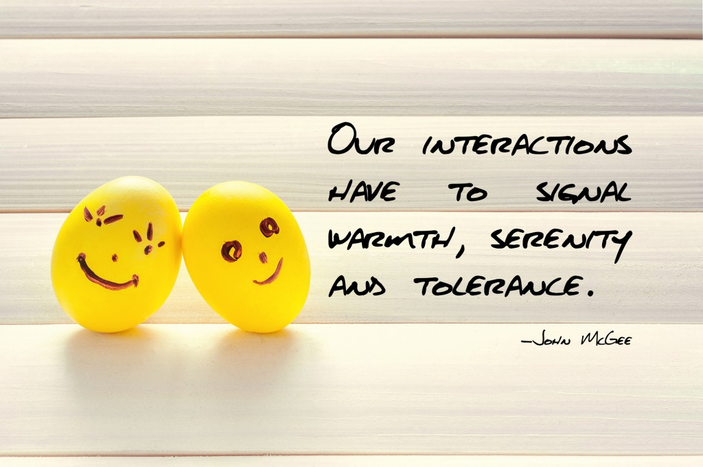 Our interactions have to signal warmth, serenity and tolerance.